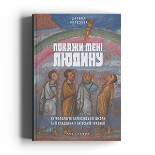Покажи мені людину. Антропологія Антіохійської школи та її  спадщина у Київській традиції: монографія